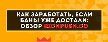 Как заработать, если баны уже достали: обзор RichPush.co