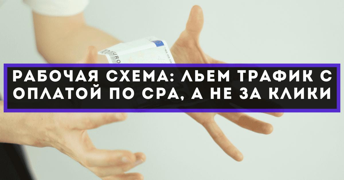 Рабочая схема: льем трафик с оплатой по CPA, а не за клики