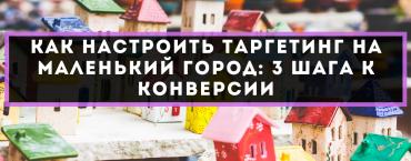 Как настроить таргетинг на маленький город: 3 шага к конверсии