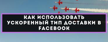 Как использовать ускоренный тип доставки в Facebook