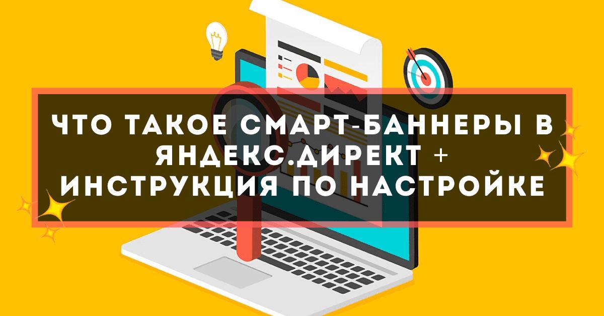 Что такое смарт-баннеры в Яндекс.Директ + инструкция по настройке