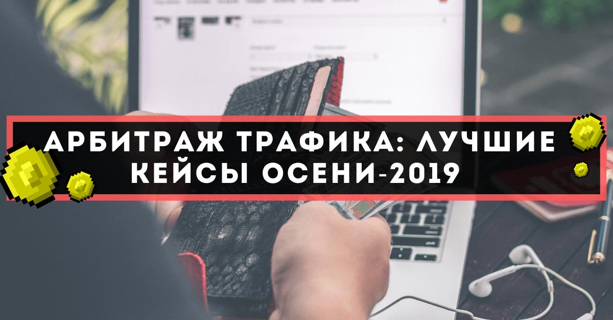 Арбитраж трафика: лучшие кейсы осени-2019
