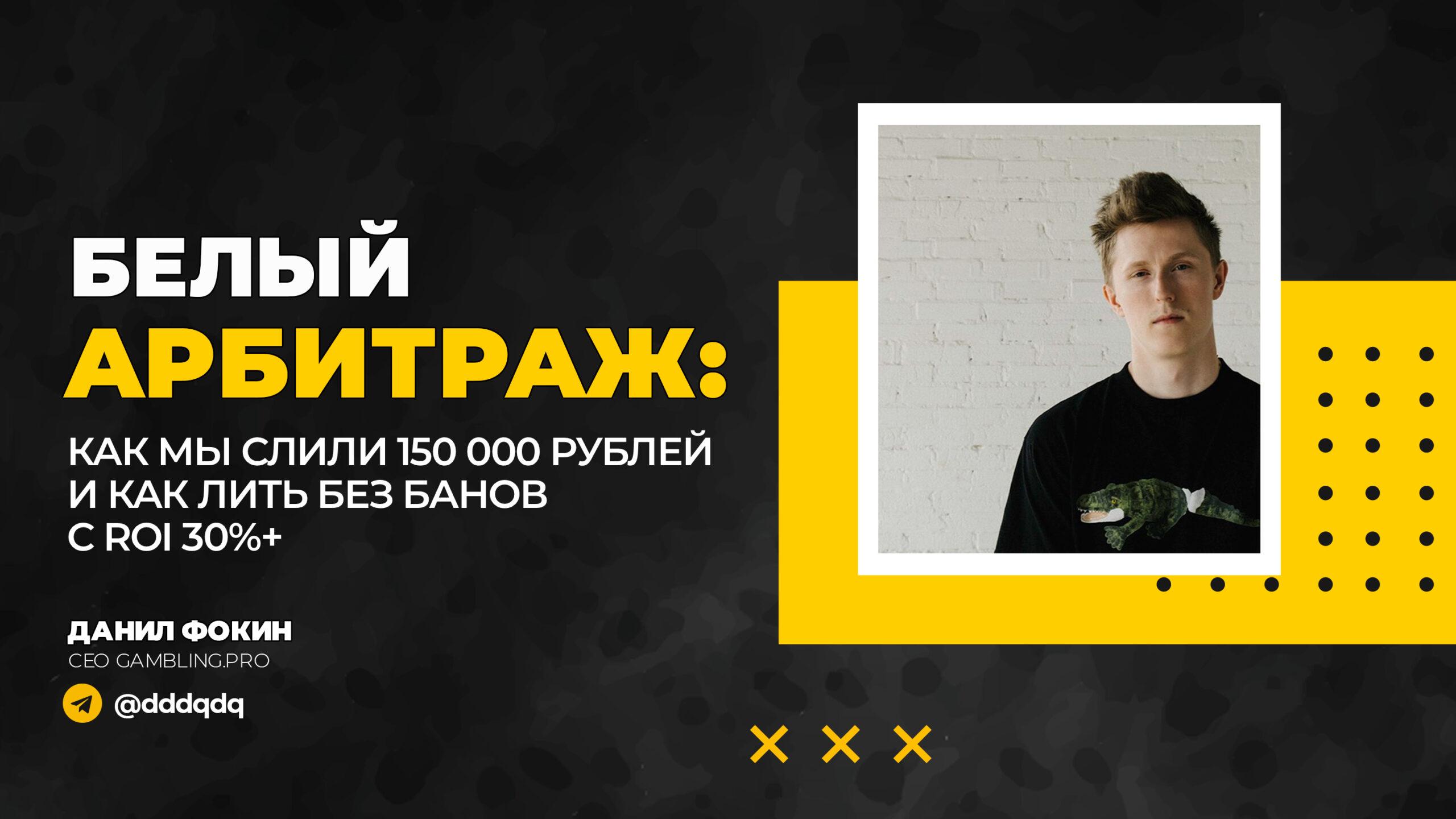 Белый арбитраж: как мы слили 150 000 рублей, и как лить без банов с ROI 30%+